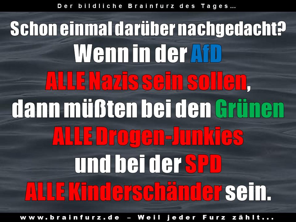 Schon einmal darüber nachgedacht? Wenn in der AfD  ALLE Nazis sein sollen,  dann müßten bei den Grünen  ALLE Drogen-Junkies  und bei der SPD  ALLE Kinderschänder sein.